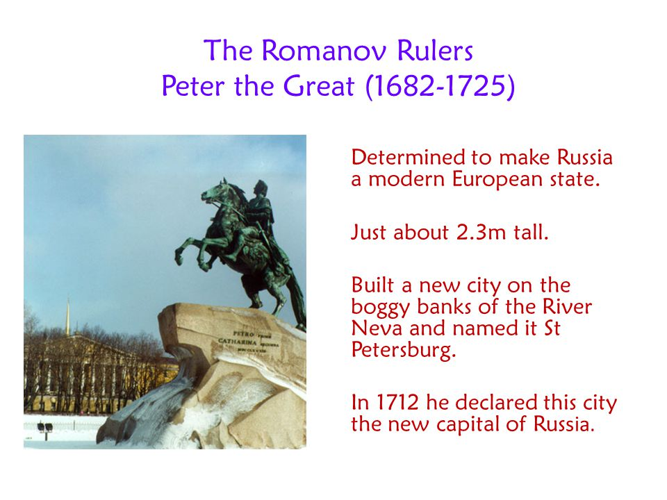 The Romanov Rulers Peter the Great (1682-1725) Determined to make Russia a modern European state. Just about 2.3m tall. Built a new city on the boggy