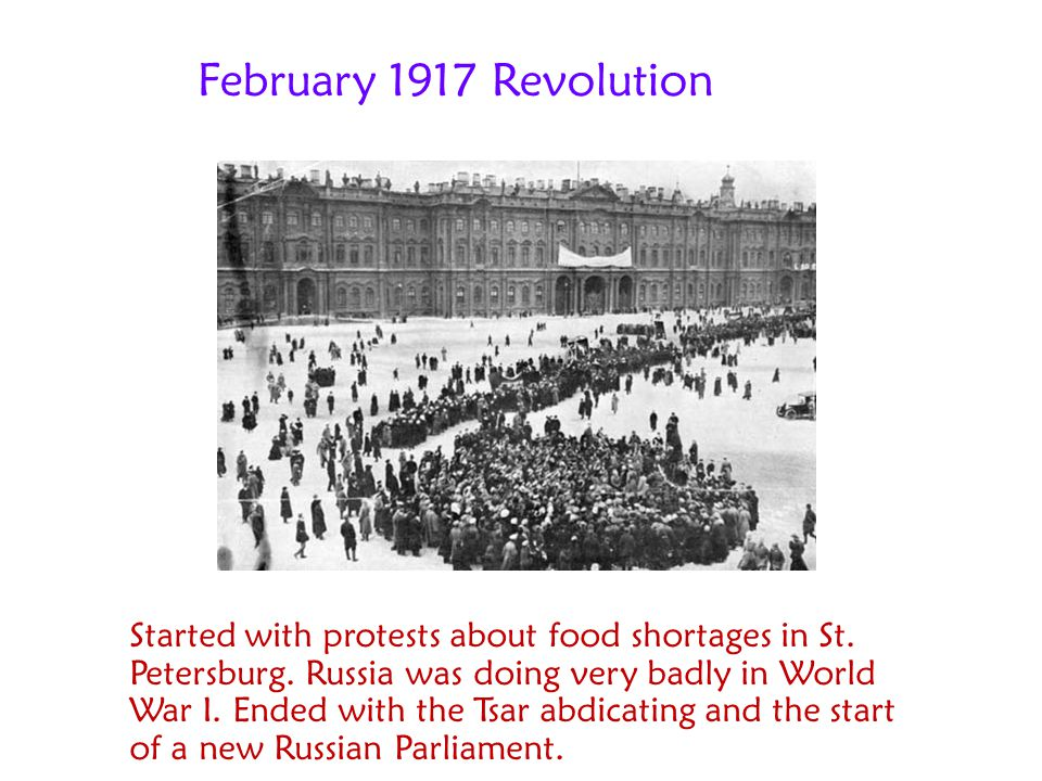 February 1917 Revolution Started with protests about food shortages in St. Petersburg. Russia was doing very badly in World War I. Ended with the Tsar