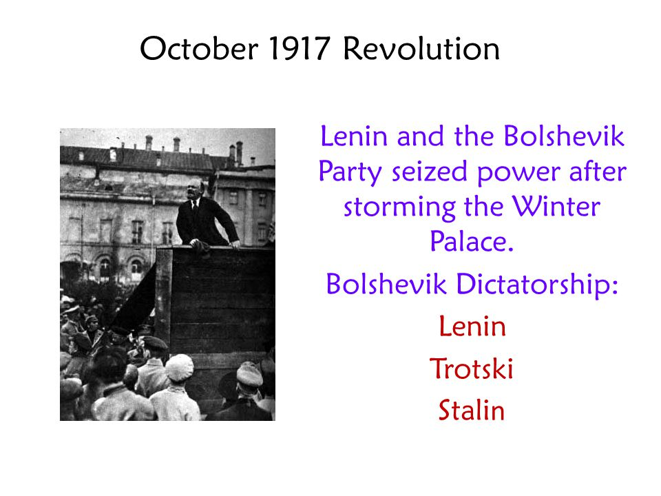 October 1917 Revolution Lenin and the Bolshevik Party seized power after storming the Winter Palace. Bolshevik Dictatorship: Lenin Trotski Stali n