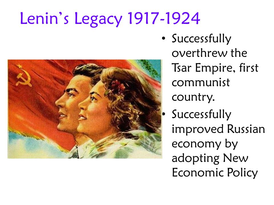 Lenin's Legacy 1917-1924 Successfully overthrew the Tsar Empire, first communist country. Successfully improved Russian economy by adopting New Econom