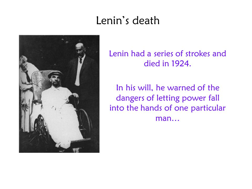 Lenin's death Lenin had a series of strokes and died in 1924. In his will, he warned of the dangers of letting power fall into the hands of one partic
