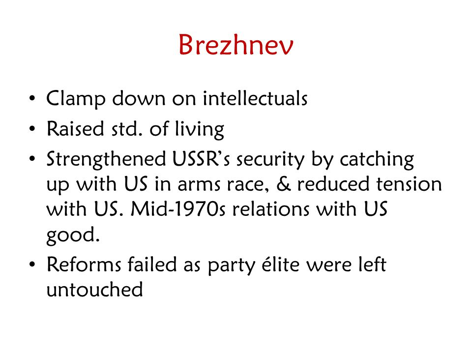 Brezhnev Clamp down on intellectuals Raised std. of living Strengthened USSR's security by catching up with US in arms race, & reduced tension with US