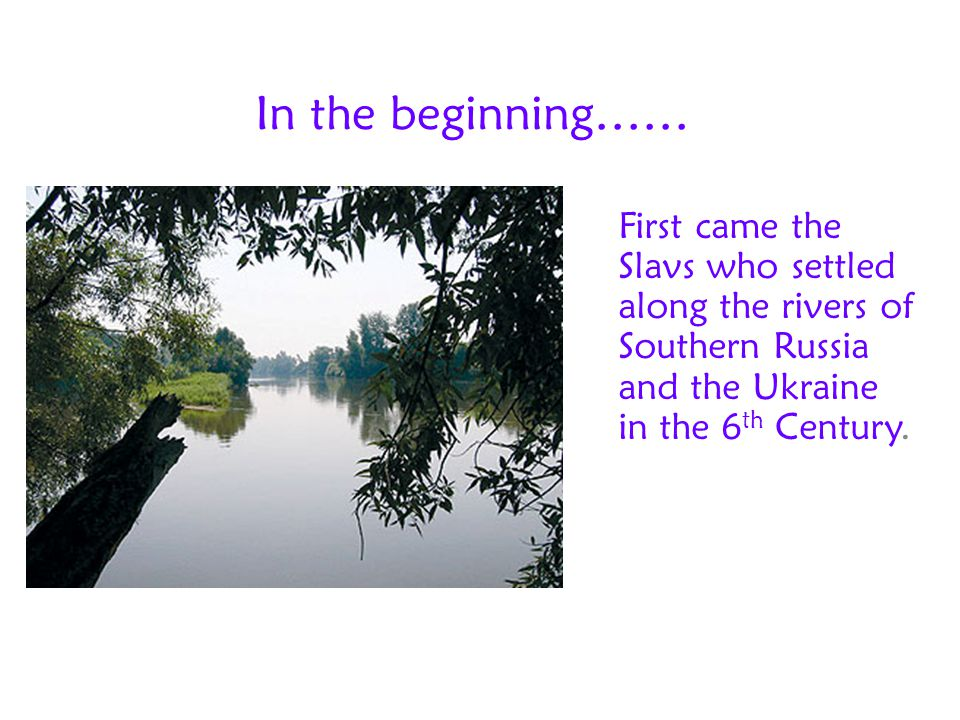 In the beginning…… First came the Slavs who settled along the rivers of Southern Russia and the Ukraine in the 6 th Century.