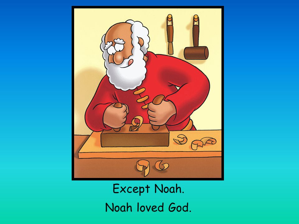 In the time of Noah people argued a lot and kept doing bad things. The world was full of hate and everyone had forgotten about God.