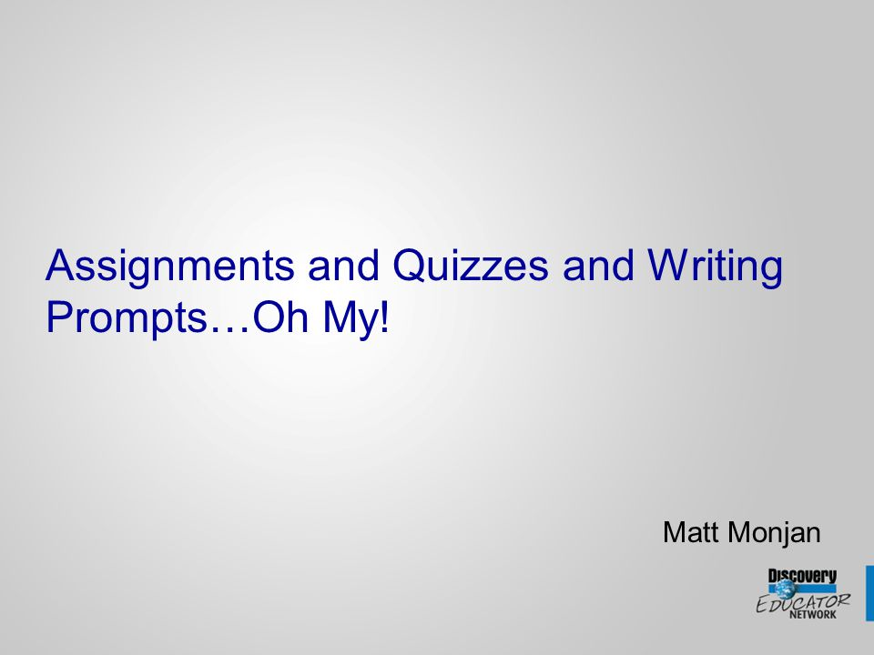 Assignments and Quizzes and Writing Prompts…Oh My! Matt Monjan