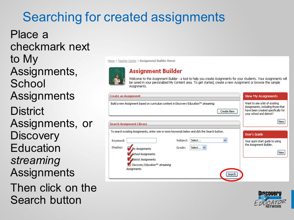 Searching for created assignments Place a checkmark next to My Assignments, School Assignments District Assignments, or Discovery Education streaming Assignments Then click on the Search button