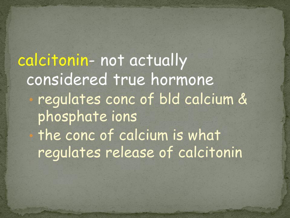 calcitonin- not actually considered true hormone regulates conc of bld calcium & phosphate ions the conc of calcium is what regulates release of calci