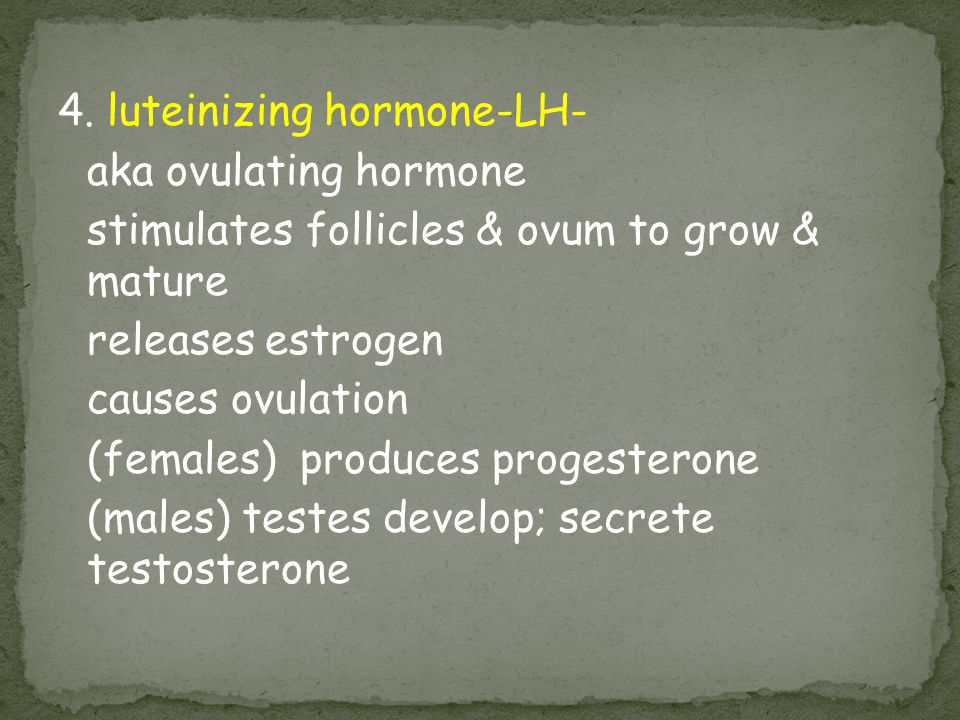 4. luteinizing hormone-LH- aka ovulating hormone stimulates follicles & ovum to grow & mature releases estrogen causes ovulation (females) produces pr