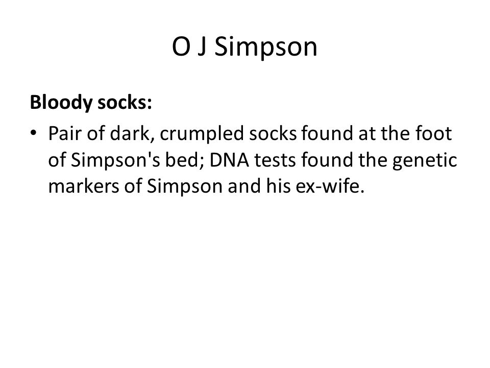O J Simpson Bloody socks: Pair of dark, crumpled socks found at the foot of Simpson s bed; DNA tests found the genetic markers of Simpson and his ex-wife.