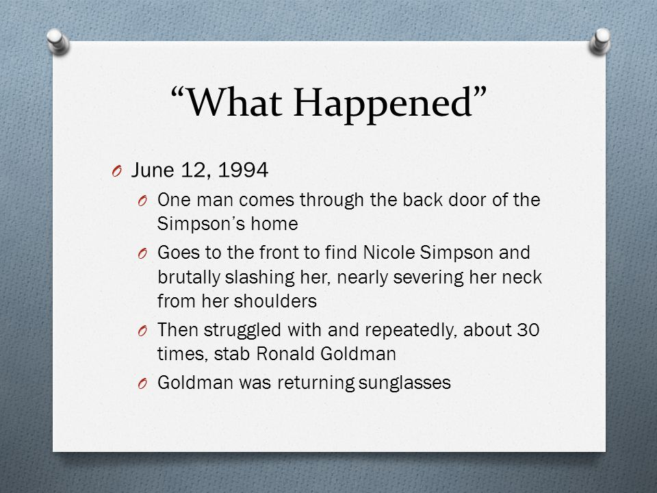 What Happened O June 12, 1994 O One man comes through the back door of the Simpson's home O Goes to the front to find Nicole Simpson and brutally slashing her, nearly severing her neck from her shoulders O Then struggled with and repeatedly, about 30 times, stab Ronald Goldman O Goldman was returning sunglasses