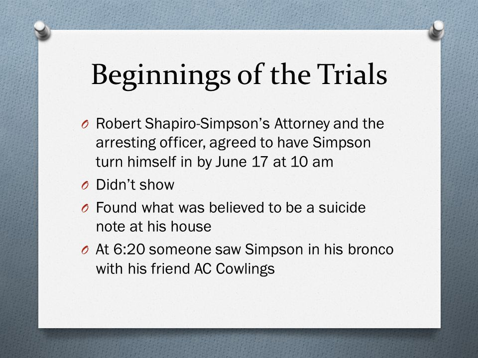 Beginnings of the Trials O Robert Shapiro-Simpson's Attorney and the arresting officer, agreed to have Simpson turn himself in by June 17 at 10 am O Didn't show O Found what was believed to be a suicide note at his house O At 6:20 someone saw Simpson in his bronco with his friend AC Cowlings