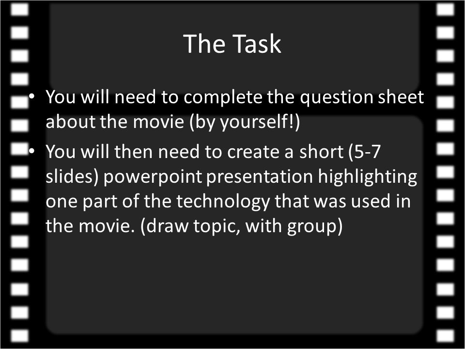 The Task You will need to complete the question sheet about the movie (by yourself!) You will then need to create a short (5-7 slides) powerpoint presentation highlighting one part of the technology that was used in the movie.