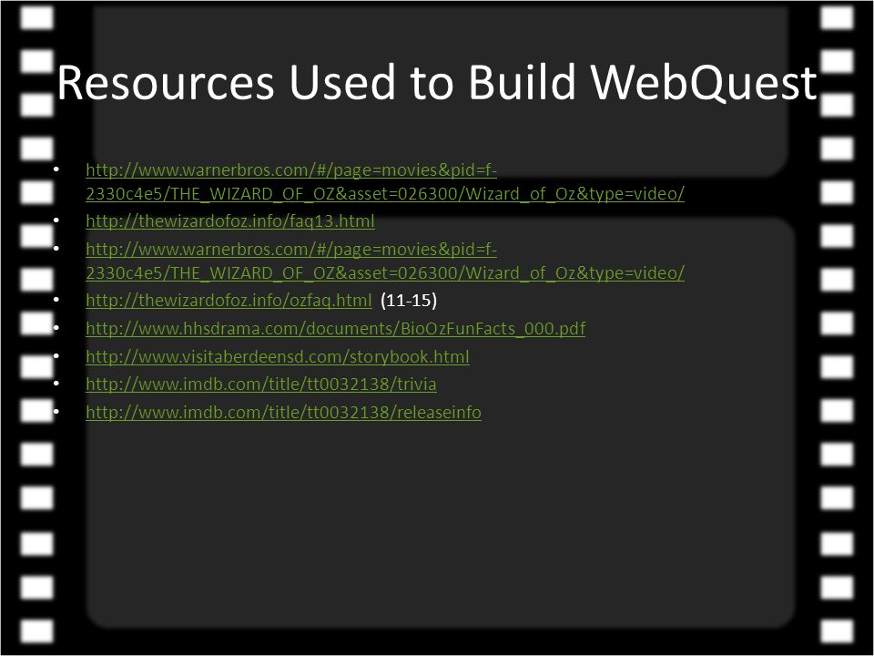 Resources Used to Build WebQuest http://www.warnerbros.com/#/page=movies&pid=f- 2330c4e5/THE_WIZARD_OF_OZ&asset=026300/Wizard_of_Oz&type=video/ http://www.warnerbros.com/#/page=movies&pid=f- 2330c4e5/THE_WIZARD_OF_OZ&asset=026300/Wizard_of_Oz&type=video/ http://thewizardofoz.info/faq13.html http://www.warnerbros.com/#/page=movies&pid=f- 2330c4e5/THE_WIZARD_OF_OZ&asset=026300/Wizard_of_Oz&type=video/ http://www.warnerbros.com/#/page=movies&pid=f- 2330c4e5/THE_WIZARD_OF_OZ&asset=026300/Wizard_of_Oz&type=video/ http://thewizardofoz.info/ozfaq.html (11-15) http://thewizardofoz.info/ozfaq.html http://www.hhsdrama.com/documents/BioOzFunFacts_000.pdf http://www.visitaberdeensd.com/storybook.html http://www.imdb.com/title/tt0032138/trivia http://www.imdb.com/title/tt0032138/releaseinfo