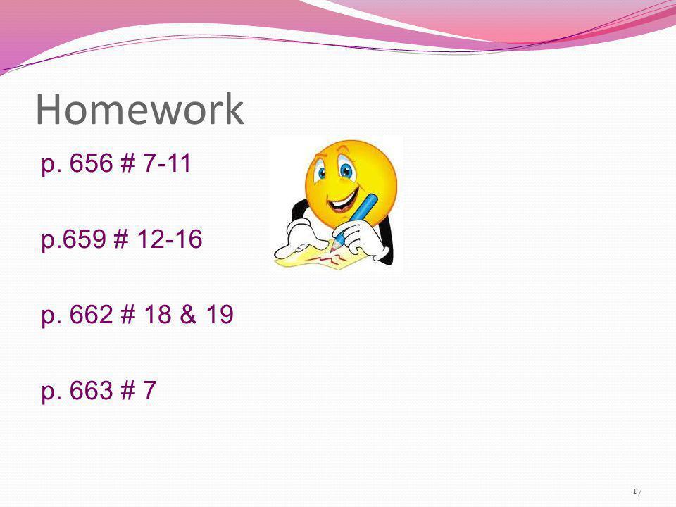 Homework p. 656 # 7-11 p.659 # 12-16 p. 662 # 18 & 19 p. 663 # 7 17