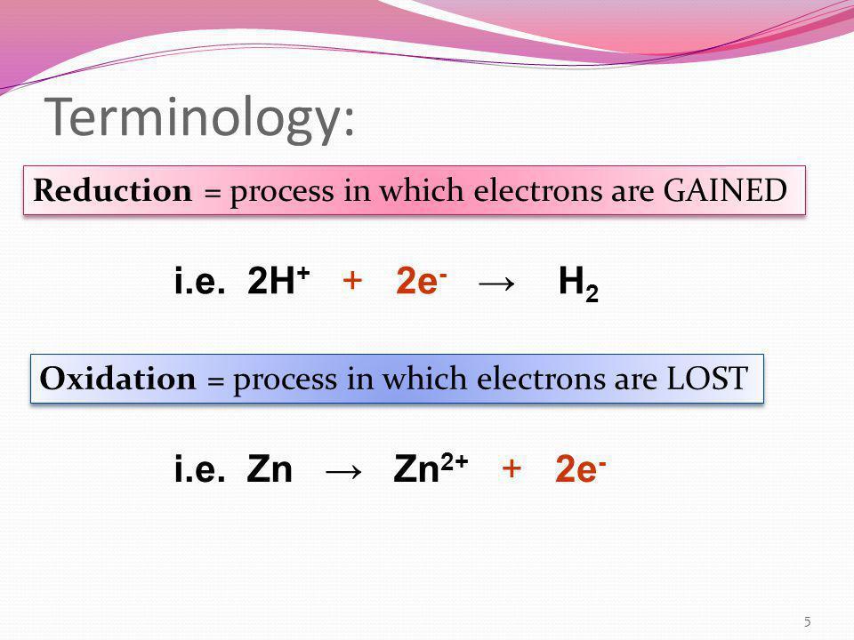 Terminology: 5 Reduction = process in which electrons are GAINED Oxidation = process in which electrons are LOST i.e. Zn → Zn 2+ + 2e - i.e. 2H + + 2e