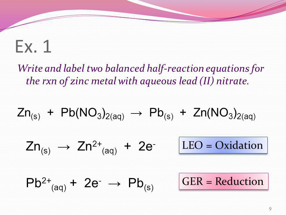 Ex. 1 Write and label two balanced half-reaction equations for the rxn of zinc metal with aqueous lead (II) nitrate. Zn (s) + Pb(NO 3 ) 2(aq) → Pb (s)