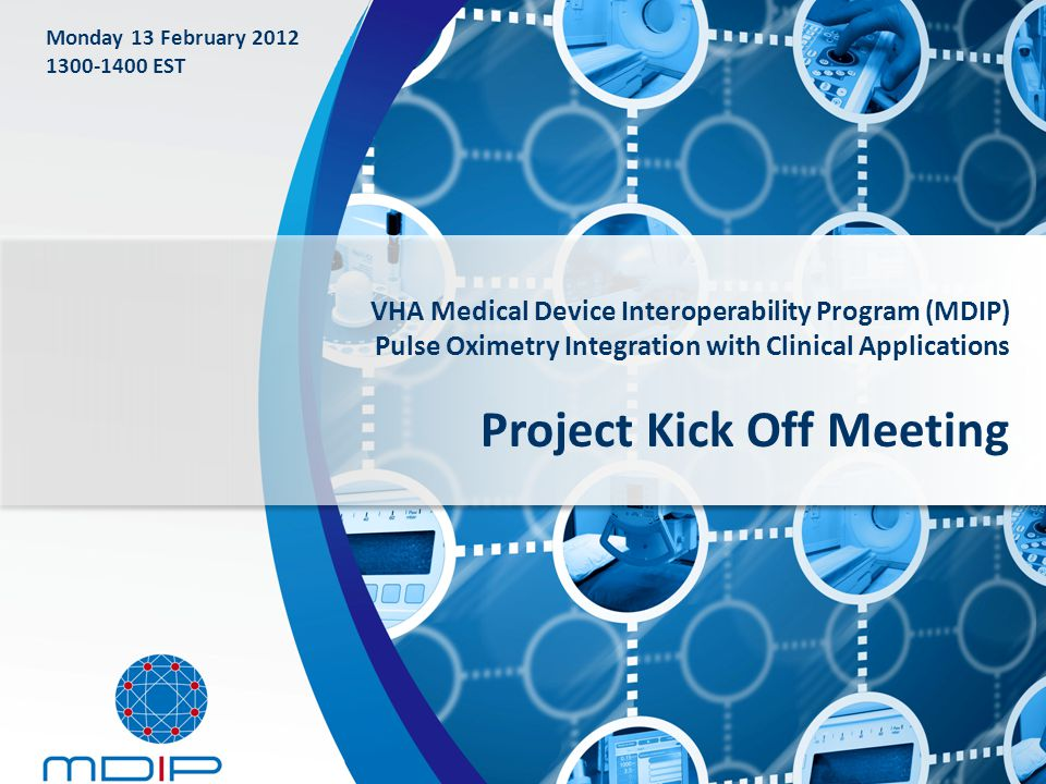 VHA Medical Device Interoperability Program (MDIP) Pulse Oximetry Integration with Clinical Applications Project Kick Off Meeting Monday 13 February 2012 1300-1400 EST