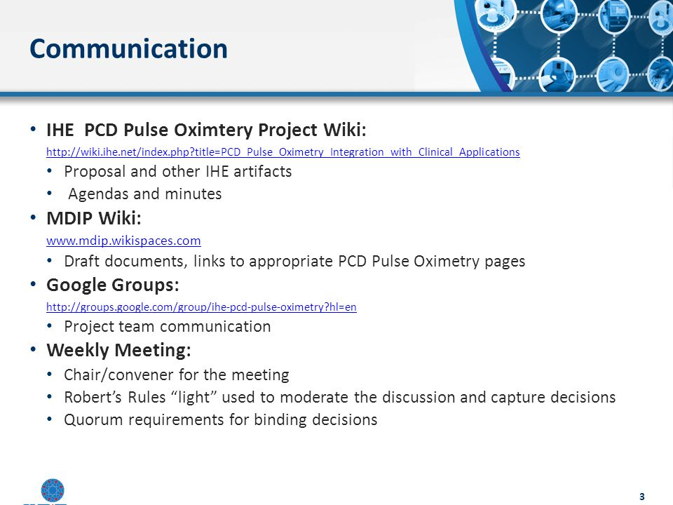 Communication IHE PCD Pulse Oximtery Project Wiki: http://wiki.ihe.net/index.php title=PCD_Pulse_Oximetry_Integration_with_Clinical_Applications Proposal and other IHE artifacts Agendas and minutes MDIP Wiki: www.mdip.wikispaces.com Draft documents, links to appropriate PCD Pulse Oximetry pages Google Groups: http://groups.google.com/group/ihe-pcd-pulse-oximetry hl=en Project team communication Weekly Meeting: Chair/convener for the meeting Robert's Rules light used to moderate the discussion and capture decisions Quorum requirements for binding decisions 3
