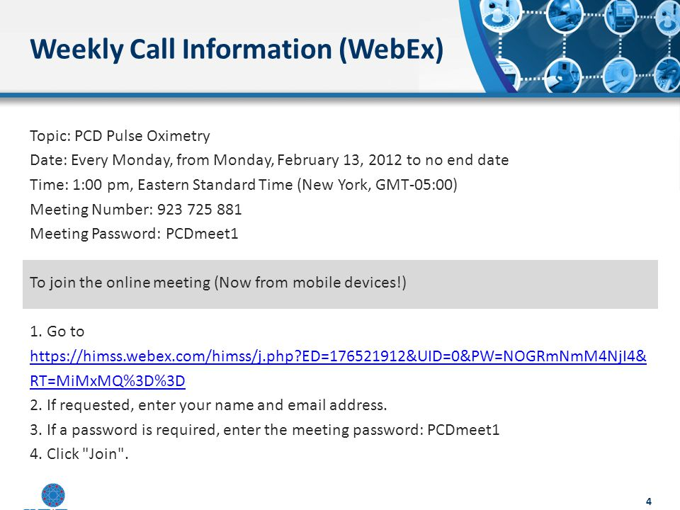 Weekly Call Information (WebEx) Topic: PCD Pulse Oximetry Date: Every Monday, from Monday, February 13, 2012 to no end date Time: 1:00 pm, Eastern Standard Time (New York, GMT-05:00) Meeting Number: 923 725 881 Meeting Password: PCDmeet1 To join the online meeting (Now from mobile devices!) 1.