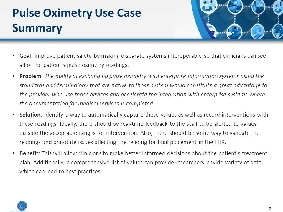Pulse Oximetry Use Case Summary Goal: Improve patient safety by making disparate systems interoperable so that clinicians can see all of the patient s pulse oximetry readings.