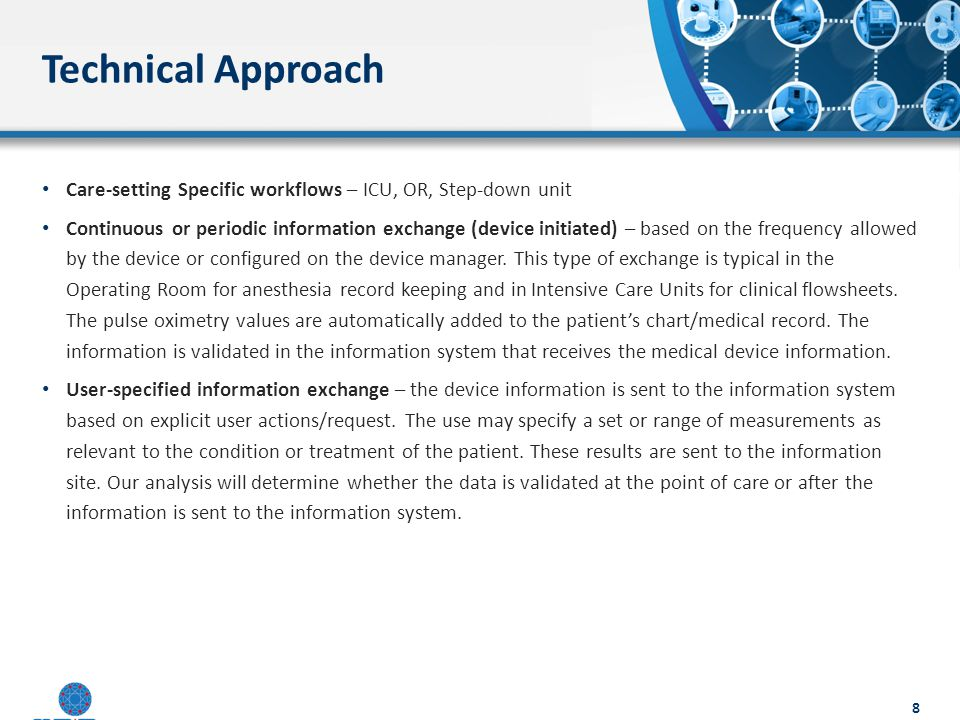 Detailed analysis of clinical workflow Define the context of use for medical devices to enable automation and interoperability Improve efficiency Improve quality Accelerate documentation Identify the information used by or produced during the clinical workflow Conetent Profile – Business workflows – Structural constaints on PCD-01 based on info modeling/DCMs – Terminoloygy constaints and mappings Technical Approach Content Profile Terminology Mapping Information Requirements Information Requirements Clinical Workflow Use Case 9