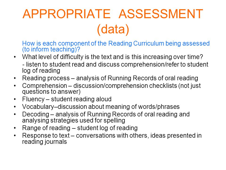APPROPRIATE ASSESSMENT (data) How is each component of the Reading Curriculum being assessed (to inform teaching).