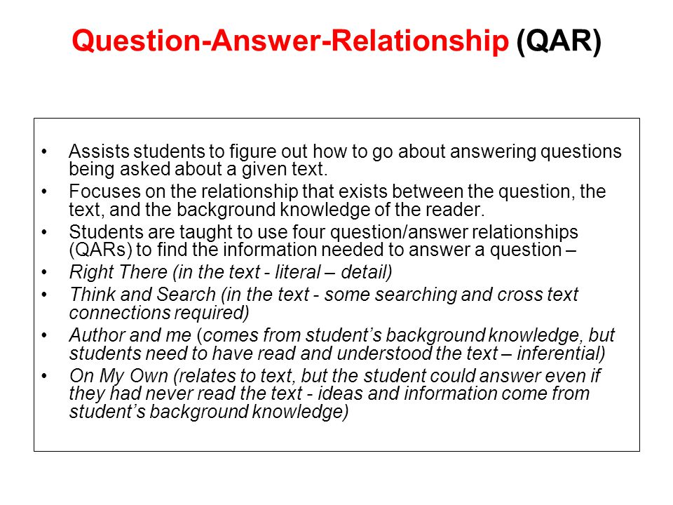 Question-Answer-Relationship (QAR) Assists students to figure out how to go about answering questions being asked about a given text.
