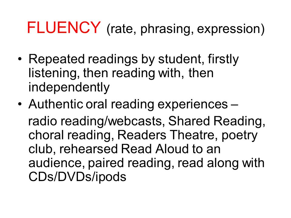 FLUENCY (rate, phrasing, expression) Repeated readings by student, firstly listening, then reading with, then independently Authentic oral reading experiences – radio reading/webcasts, Shared Reading, choral reading, Readers Theatre, poetry club, rehearsed Read Aloud to an audience, paired reading, read along with CDs/DVDs/ipods