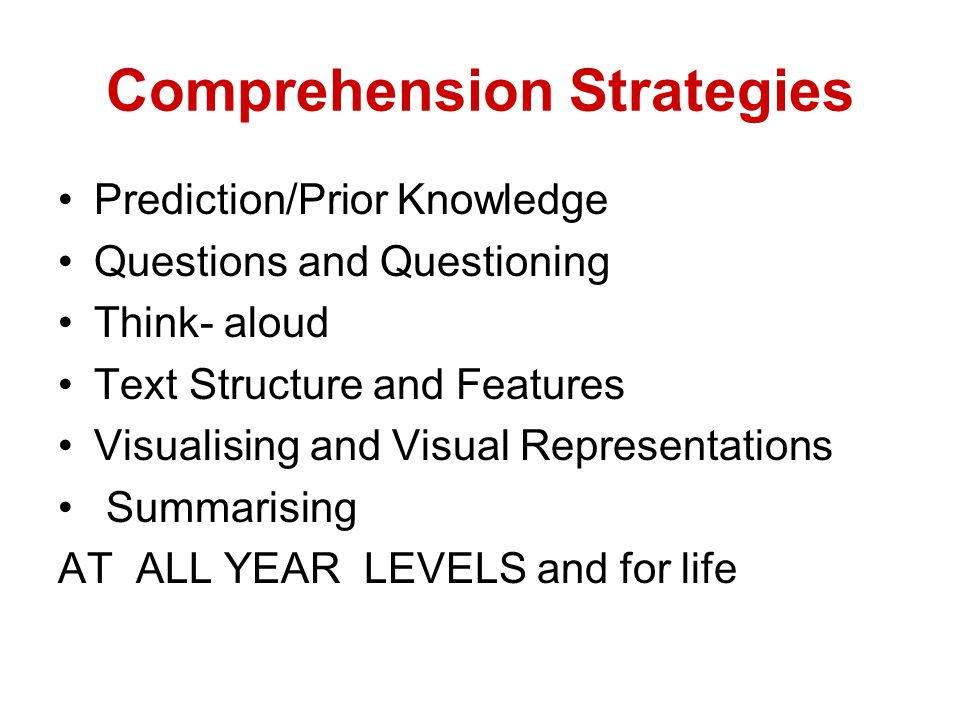 Comprehension Strategies Prediction/Prior Knowledge Questions and Questioning Think- aloud Text Structure and Features Visualising and Visual Representations Summarising AT ALL YEAR LEVELS and for life