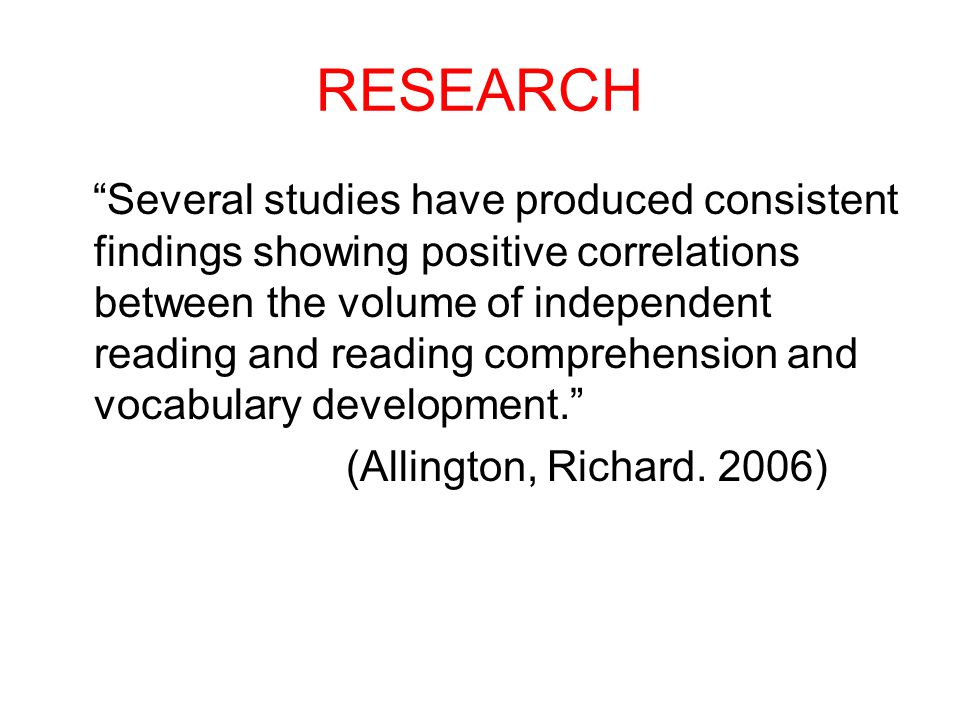 RESEARCH Several studies have produced consistent findings showing positive correlations between the volume of independent reading and reading comprehension and vocabulary development. (Allington, Richard.