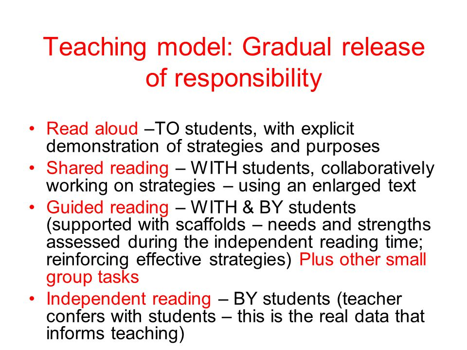 Teaching model: Gradual release of responsibility Read aloud –TO students, with explicit demonstration of strategies and purposes Shared reading – WITH students, collaboratively working on strategies – using an enlarged text Guided reading – WITH & BY students (supported with scaffolds – needs and strengths assessed during the independent reading time; reinforcing effective strategies) Plus other small group tasks Independent reading – BY students (teacher confers with students – this is the real data that informs teaching)