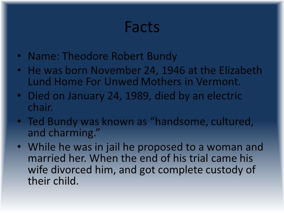 Facts Name: Theodore Robert Bundy He was born November 24, 1946 at the Elizabeth Lund Home For Unwed Mothers in Vermont. Died on January 24, 1989, die