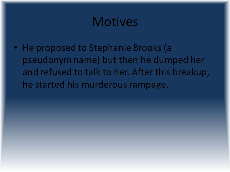 Motives He proposed to Stephanie Brooks (a pseudonym name) but then he dumped her and refused to talk to her. After this breakup, he started his murde