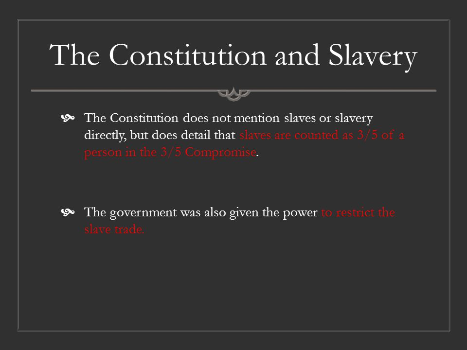The Constitution and Slavery  The Constitution does not mention slaves or slavery directly, but does detail that slaves are counted as 3/5 of a person in the 3/5 Compromise.