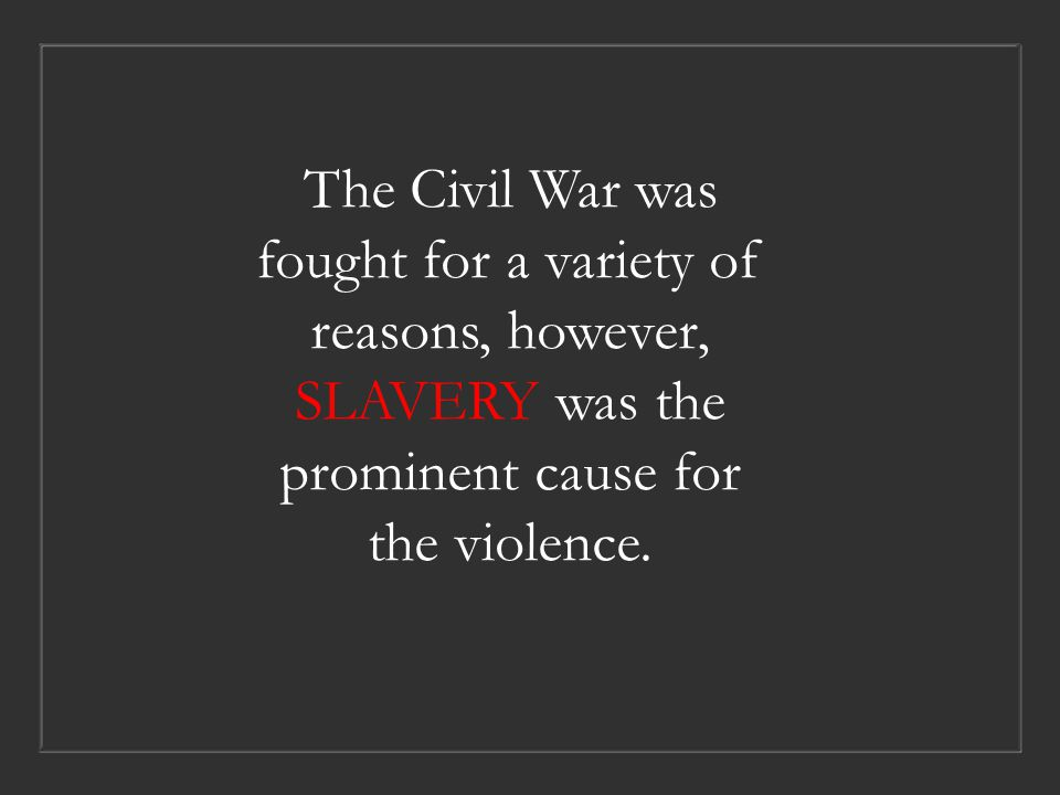 The Civil War was fought for a variety of reasons, however, SLAVERY was the prominent cause for the violence.