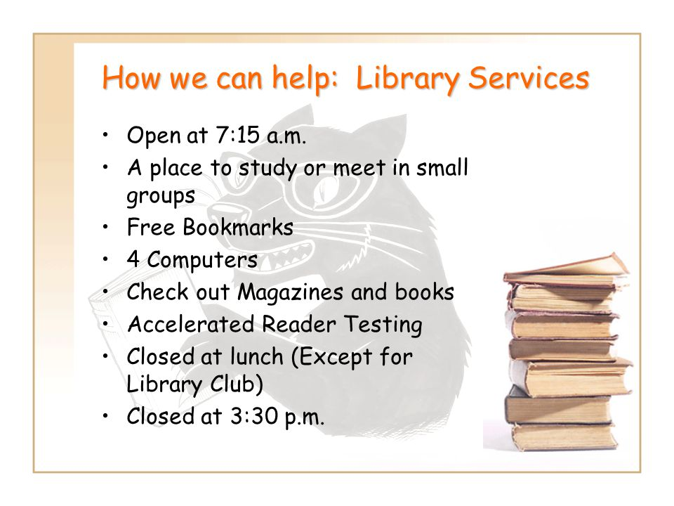 How we can help: Library Services Open at 7:15 a.m. A place to study or meet in small groups Free Bookmarks 4 Computers Check out Magazines and books