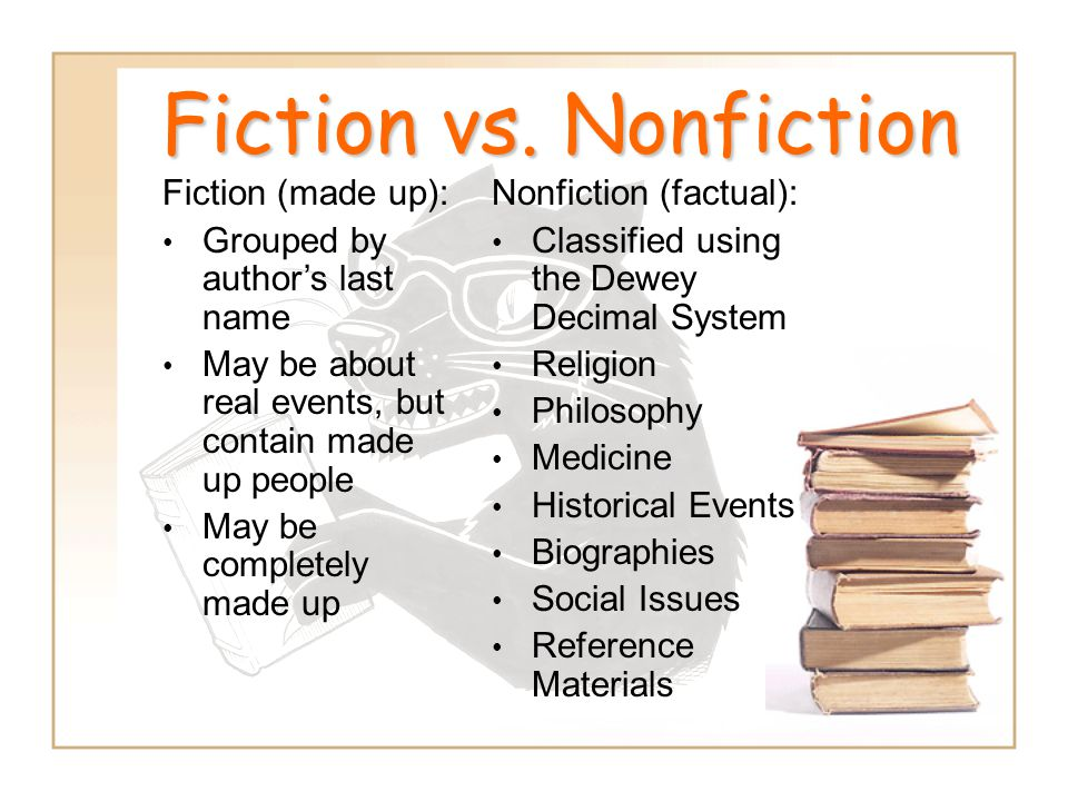 Fiction vs. Nonfiction Fiction (made up): Grouped by author's last name May be about real events, but contain made up people May be completely made up