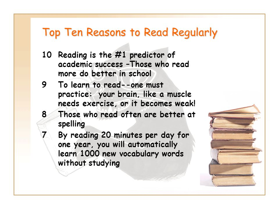 Top Ten Reasons to Read Regularly 10Reading is the #1 predictor of academic success –Those who read more do better in school 9To learn to read--one must practice: your brain, like a muscle needs exercise, or it becomes weak.