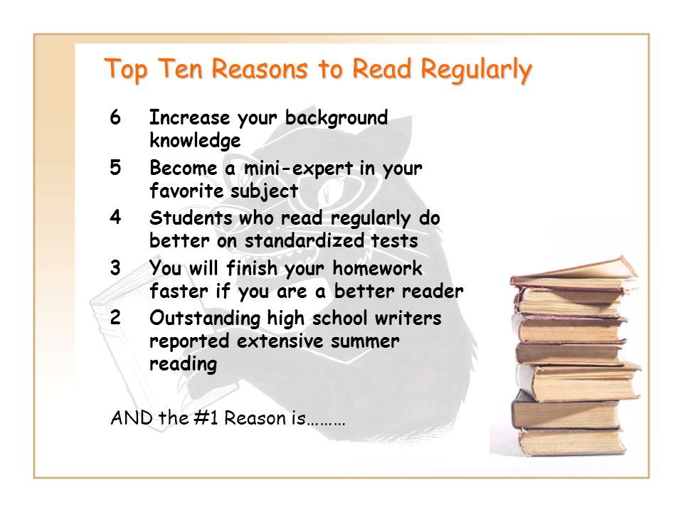 Top Ten Reasons to Read Regularly 6Increase your background knowledge 5Become a mini-expert in your favorite subject 4Students who read regularly do b