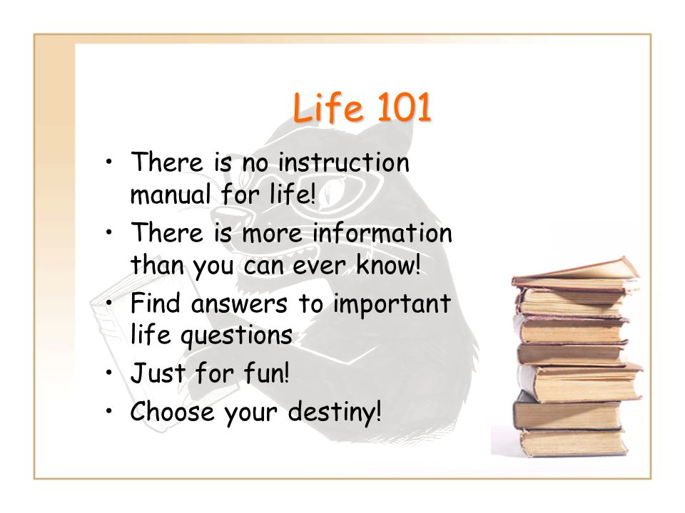 Life 101 There is no instruction manual for life! There is more information than you can ever know! Find answers to important life questions Just for