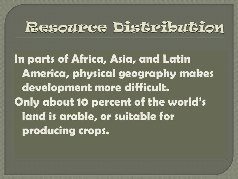 In parts of Africa, Asia, and Latin America, physical geography makes development more difficult. Only about 10 percent of the world's land is arable,