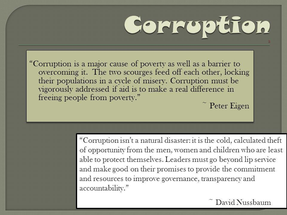 """""""Corruption is a major cause of poverty as well as a barrier to overcoming it. The two scourges feed off each other, locking their populations in a cy"""