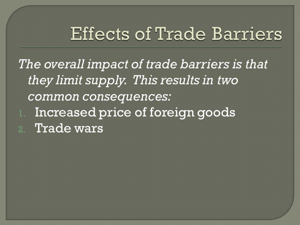 The overall impact of trade barriers is that they limit supply. This results in two common consequences: 1. Increased price of foreign goods 2. Trade