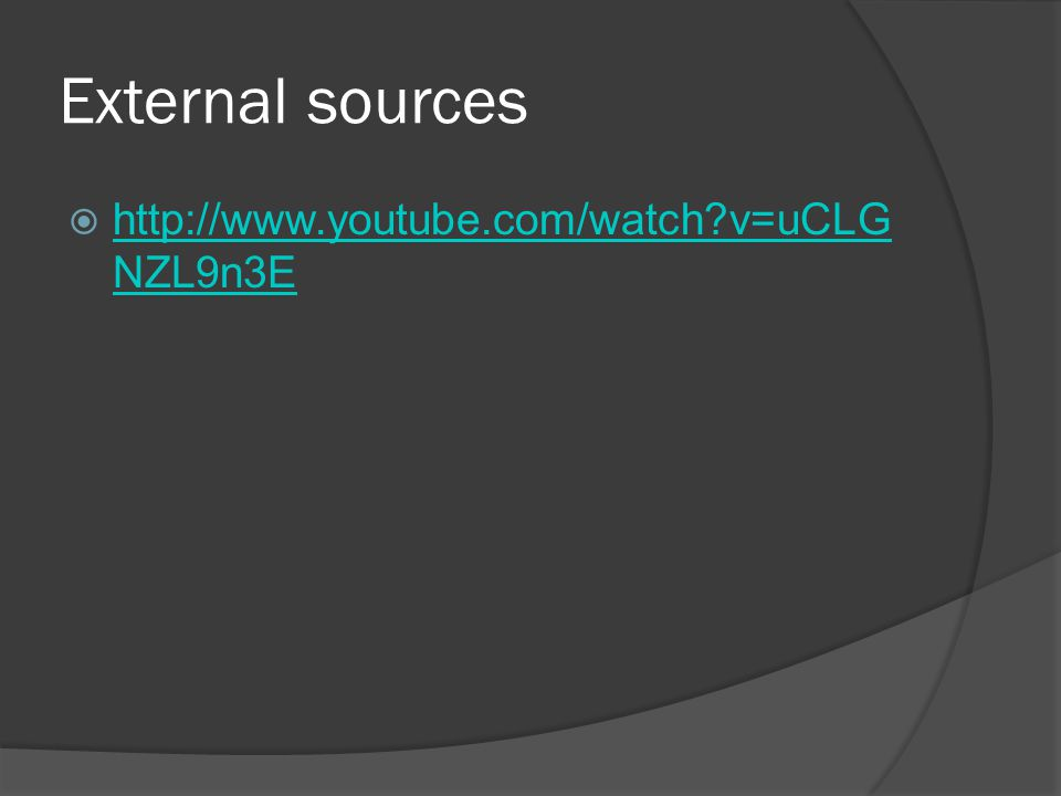 External sources  http://www.youtube.com/watch v=uCLG NZL9n3E http://www.youtube.com/watch v=uCLG NZL9n3E