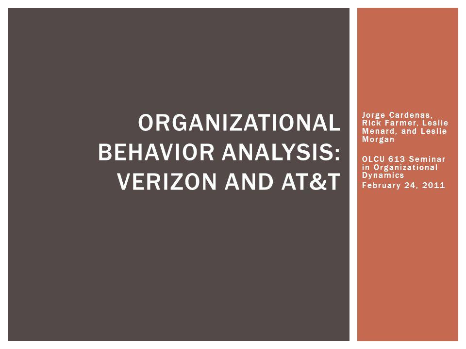 Jorge Cardenas, Rick Farmer, Leslie Menard, and Leslie Morgan OLCU 613 Seminar in Organizational Dynamics February 24, 2011 ORGANIZATIONAL BEHAVIOR ANALYSIS: VERIZON AND AT&T
