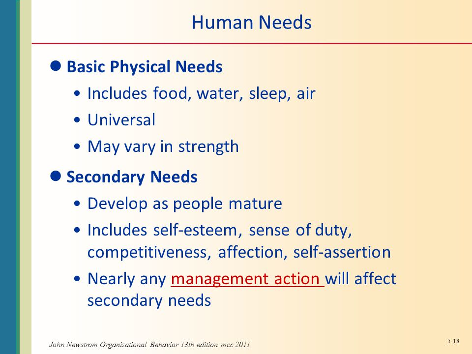 Human Needs Basic Physical Needs Includes food, water, sleep, air Universal May vary in strength Secondary Needs Develop as people mature Includes self-esteem, sense of duty, competitiveness, affection, self-assertion Nearly any management action will affect secondary needsmanagement action 5-18