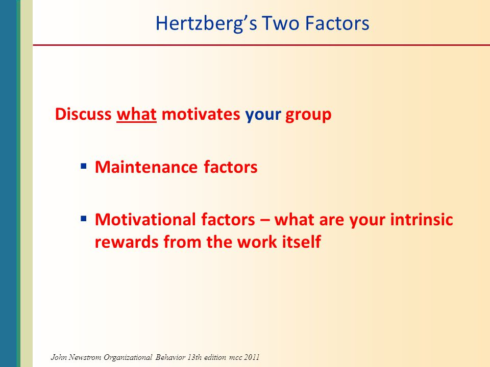 Hertzberg's Two Factors Discuss what motivates your group  Maintenance factors  Motivational factors – what are your intrinsic rewards from the work itself John Newstrom Organizational Behavior 13th edition mcc 2011