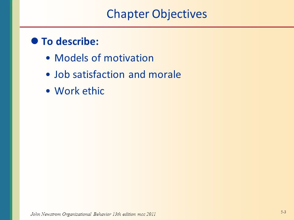 John Newstrom Organizational Behavior 13th edition mcc 2011 Chapter Objectives To describe: Models of motivation Job satisfaction and morale Work ethic 5-3