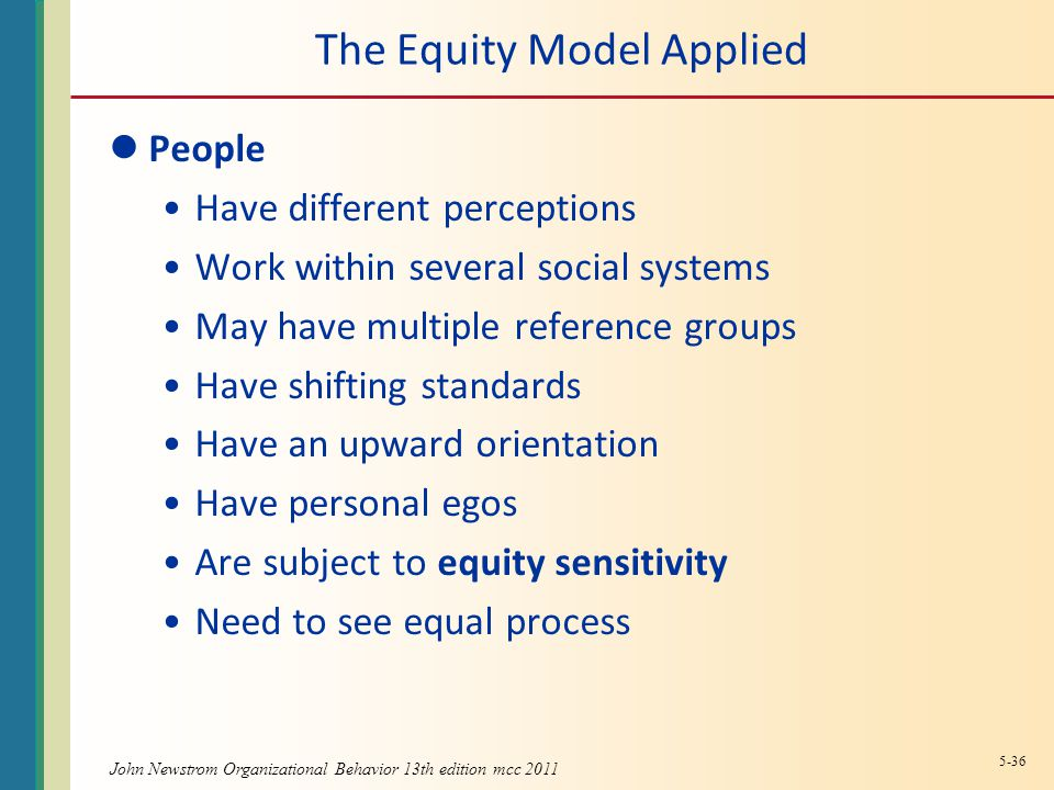 John Newstrom Organizational Behavior 13th edition mcc 2011 The Equity Model Applied People Have different perceptions Work within several social systems May have multiple reference groups Have shifting standards Have an upward orientation Have personal egos Are subject to equity sensitivity Need to see equal process 5-36