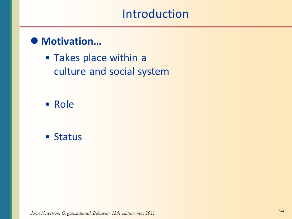 John Newstrom Organizational Behavior 13th edition mcc 2011 Introduction Motivation… Takes place within a culture and social system Role Status 5-4